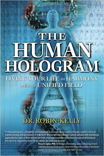 The Human Hologram: Living Your Life in Harmony With the Unified Field book by Dr Robin Kelly